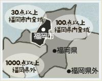 30点以上→福岡市内全域/100点以上→福岡県内全域/1000点以上→福岡県外